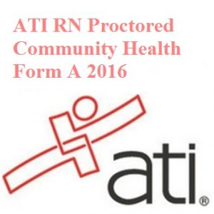 Actual ATI Test BANK For ATI RN PROCTORED COMMUNITY HEALTH FORM A 2016 TEST BANK