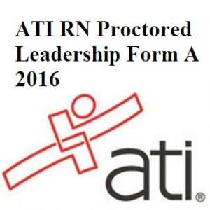 Actual ATI Test BANK For ATI RN PROCTORED LEADERSHIP FORM A 2016